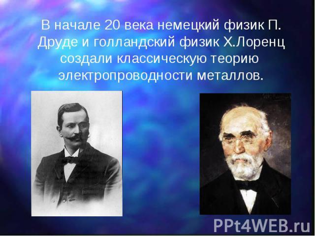 В начале 20 века немецкий физик П. Друде и голландский физик Х.Лоренц создали классическую теорию электропроводности металлов. В начале 20 века немецкий физик П. Друде и голландский физик Х.Лоренц создали классическую теорию электропроводности металлов.