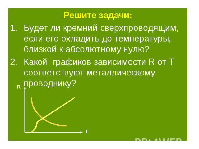 Решите задачи: Решите задачи: Будет ли кремний сверхпроводящим, если его охладить до температуры, близкой к абсолютному нулю? Какой графиков зависимости R от Т соответствуют металлическому проводнику?