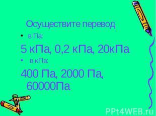 Осуществите перевод в Па: 5 кПа, 0,2 кПа, 20кПа в кПа: 400 Па, 2000 Па, 60000Па