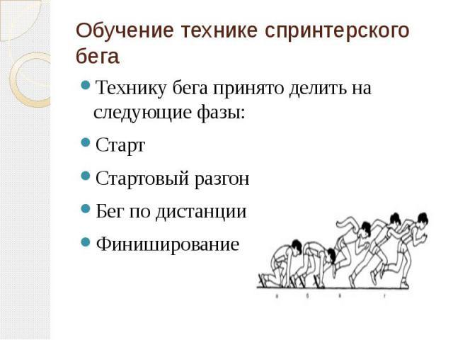 Обучение технике спринтерского бега Технику бега принято делить на следующие фазы: Старт Стартовый разгон Бег по дистанции Финиширование