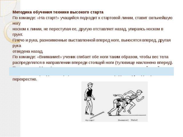 Методика обучения технике высокого старта По команде: «На старт!» учащийся подходит к стартовой линии, ставит сильнейшую ногу носком к линии, не переступая ее, другую отставляет назад, упираясь носком в грунт. Плечо и рука, разноименные выставленной…