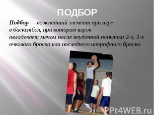 ПОДБОР Подбор— важнейший элемент при игре вбаскетбол, при котором иг
