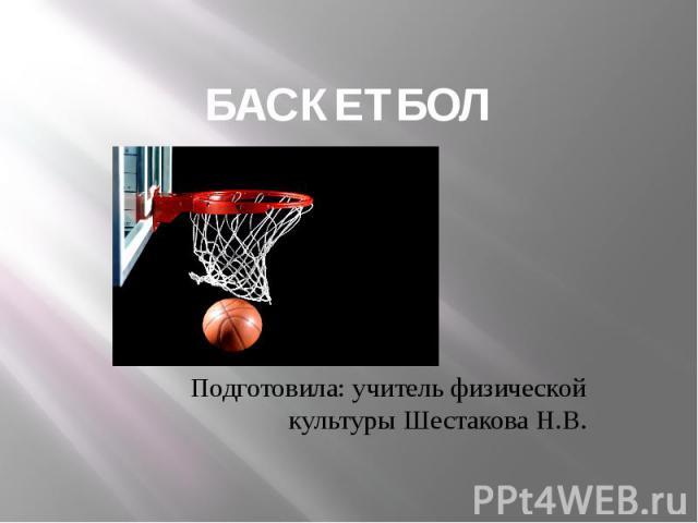 БАСКЕТБОЛ Подготовила: учитель физической культуры Шестакова Н.В.