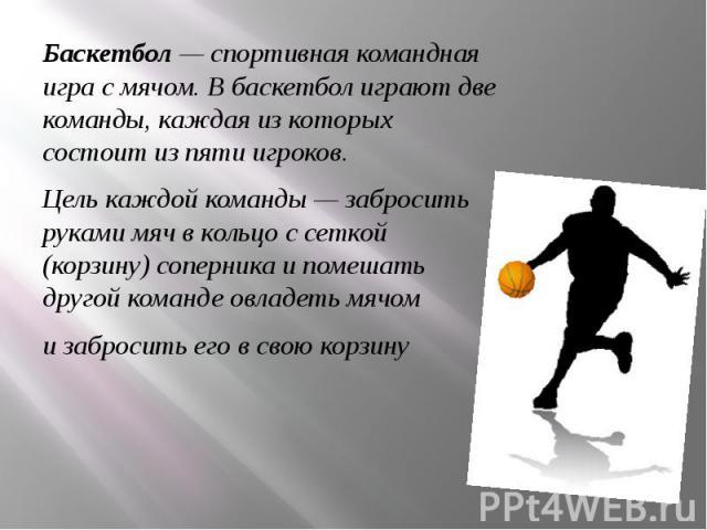 Баскетбол— спортивная командная игра смячом. В баскетбол играют две команды, каждая из которых состоит из пяти игроков. Цель каждой команды— забросить руками мяч в кольцо с сеткой (корзину) соперника и помешать другой команде овлад…