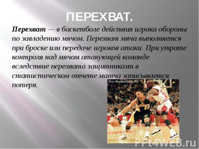 ПЕРЕХВАТ. Перехват — в баскетболе действия игрока обороны по завладению мячом. Перехват мяча выполняется при броске или передаче игроков атаки. При утрате контроля над мячом атакующей команде вследствие перехвата защитниками в статистическом отчете …
