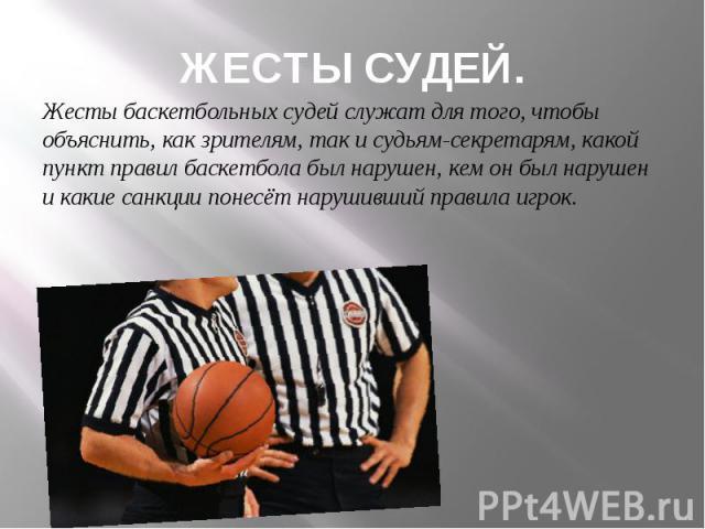 ЖЕСТЫ СУДЕЙ. Жесты баскетбольных судей служат для того, чтобы объяснить, как зрителям, так и судьям-секретарям, какой пункт правил баскетбола был нарушен, кем он был нарушен и какие санкции понесёт нарушивший правила игрок.