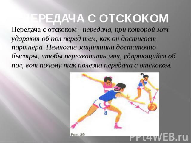 ПЕРЕДАЧА С ОТСКОКОМ Передача с отскоком - передача, при которой мяч ударяют об пол перед тем, как он достигает партнера. Немногие защитники достаточно быстры, чтобы перехватить мяч, ударяющийся об пол, вот почему так полезна передача с отскоком.