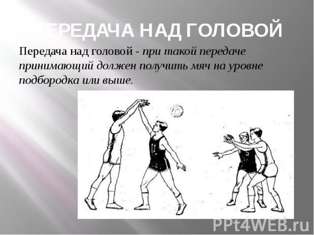 ПЕРЕДАЧА НАД ГОЛОВОЙ Передача над головой - при такой передаче принимающий должен получить мяч на уровне подбородка или выше.