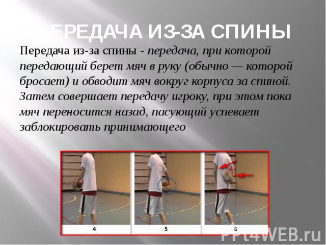 ПЕРЕДАЧА ИЗ-ЗА СПИНЫ Передача из-за спины - передача, при которой передающий берет мяч в руку (обычно— которой бросает) и обводит мяч вокруг корпуса за спиной. Затем совершает передачу игроку, при этом пока мяч переносится назад, пасующий успе…