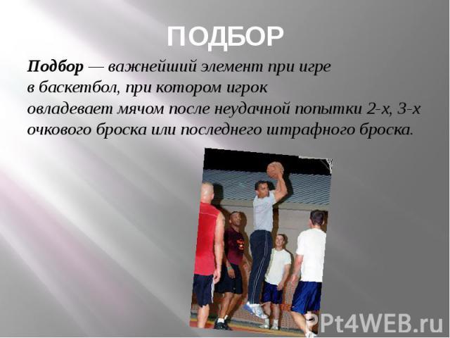 ПОДБОР Подбор— важнейший элемент при игре вбаскетбол, при котором игрок овладеваетмячомпосле неудачной попытки 2-х, 3-х очкового броска или последнего штрафного броска.