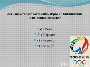 2.В каком городе состоялись первые Олимпийские игры современности? а) в Риме; б)