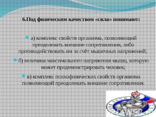 6.Под физическим качеством «сила» понимают: а) комплекс свойств организма, позво