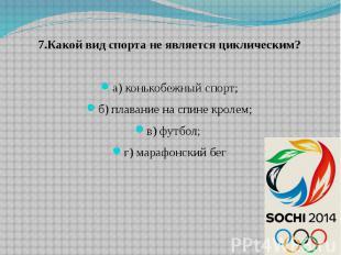 7.Какой вид спорта не является циклическим? а) конькобежный спорт; б) плавание н