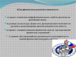 8.Под физическим развитием понимается: а) процесс изменения морфофункциональных