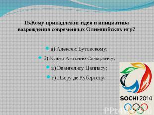 15.Кому принадлежит идея и инициатива возрождения современных Олимпийских игр? а