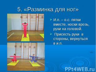 5. «Разминка для ног» И.п. – о.с. пятки вместе, носки врозь, руки на головой. Пр