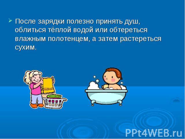 После зарядки полезно принять душ, облиться тёплой водой или обтереться влажным полотенцем, а затем растереться сухим. После зарядки полезно принять душ, облиться тёплой водой или обтереться влажным полотенцем, а затем растереться сухим.