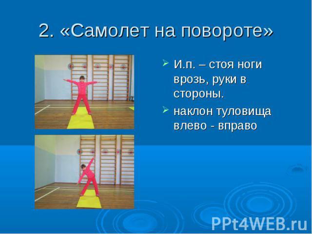 2. «Самолет на повороте» И.п. – стоя ноги врозь, руки в стороны. наклон туловища влево - вправо