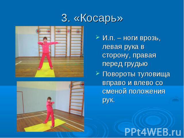 3. «Косарь» И.п. – ноги врозь, левая рука в сторону, правая перед грудью Повороты туловища вправо и влево со сменой положения рук.
