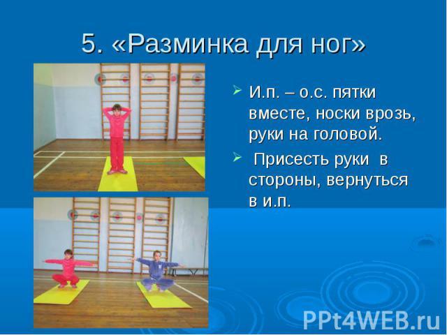 5. «Разминка для ног» И.п. – о.с. пятки вместе, носки врозь, руки на головой. Присесть руки в стороны, вернуться в и.п.