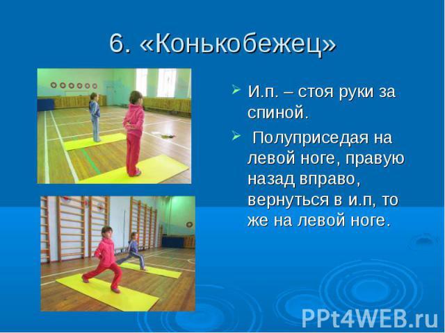6. «Конькобежец» И.п. – стоя руки за спиной. Полуприседая на левой ноге, правую назад вправо, вернуться в и.п, то же на левой ноге.