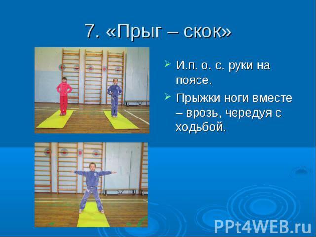 7. «Прыг – скок» И.п. о. с. руки на поясе. Прыжки ноги вместе – врозь, чередуя с ходьбой.