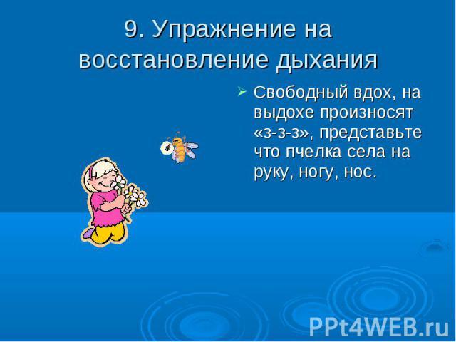 9. Упражнение на восстановление дыхания Свободный вдох, на выдохе произносят «з-з-з», представьте что пчелка села на руку, ногу, нос.
