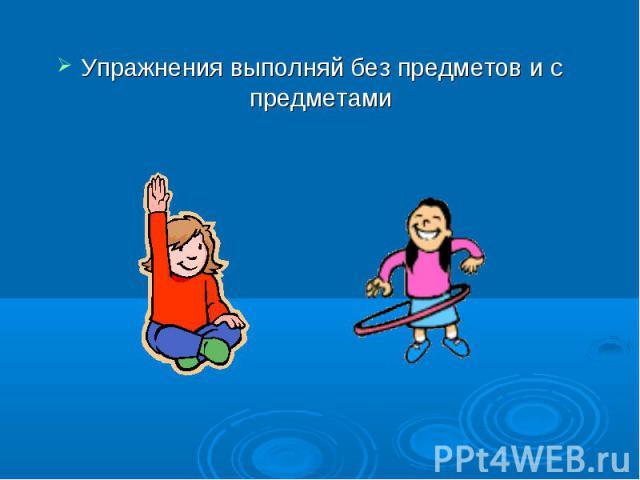 Упражнения выполняй без предметов и с предметами Упражнения выполняй без предметов и с предметами