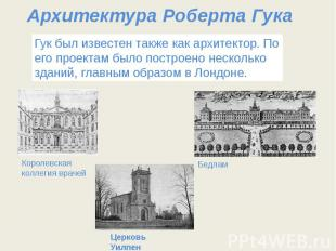 Архитектура Роберта Гука Гук был известен также как архитектор. По его проектам