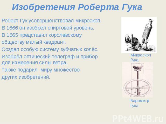Изобретения Роберта Гука Роберт Гук усовершенствовал микроскоп. В1666он изобрёл спиртовой уровень. В1665представил королевскому обществу малый квадрант. Создал особую систему зубчатых колёс. Изобрёл оптический телеграф и приб…