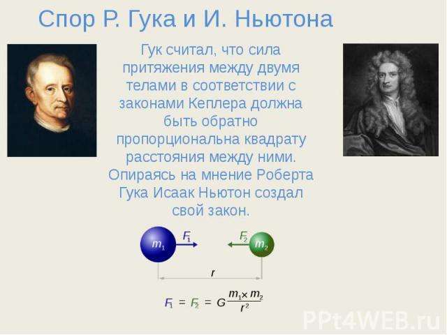 Спор Р. Гука и И. Ньютона Гук считал, что сила притяжения между двумя телами в соответствии с законами Кеплера должна быть обратно пропорциональна квадрату расстояния между ними. Опираясь на мнение Роберта Гука Исаак Ньютон создал свой закон.