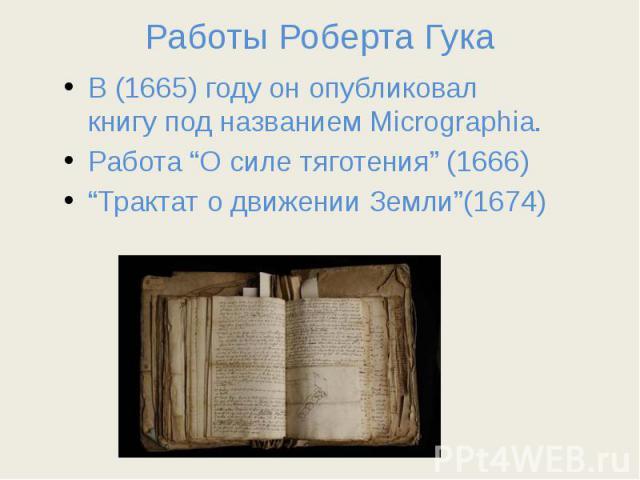 """Работы Роберта Гука В (1665) году он опубликовал книгу под названиемMicrographia. Работа """"О силе тяготения"""" (1666) """"Трактат о движении Земли""""(1674)"""