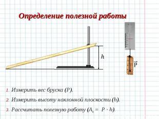 Измерить вес бруска (Р). Измерить вес бруска (Р). Измерить высоту наклонной плос