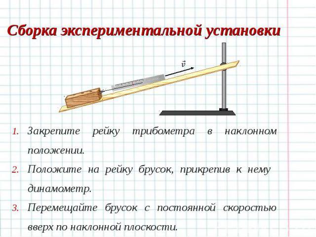 Закрепите рейку трибометра в наклонном положении. Закрепите рейку трибометра в наклонном положении. Положите на рейку брусок, прикрепив к нему динамометр. Перемещайте брусок с постоянной скоростью вверх по наклонной плоскости.
