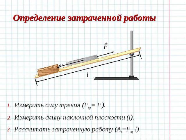 Измерить силу трения (Fтр= F.). Измерить силу трения (Fтр= F.). Измерить длину наклонной плоскости (l). Рассчитать затраченную работу (Aз=Fтр·l).