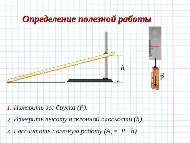 Измерить вес бруска (Р). Измерить вес бруска (Р). Измерить высоту наклонной плоскости (h). Рассчитать полезную работу (Aп = P · h).