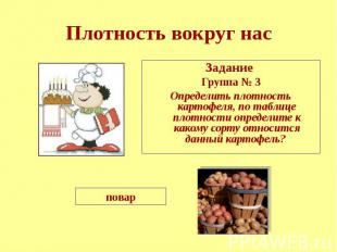 Плотность вокруг нас Задание Группа № 3 Определить плотность картофеля, по табли
