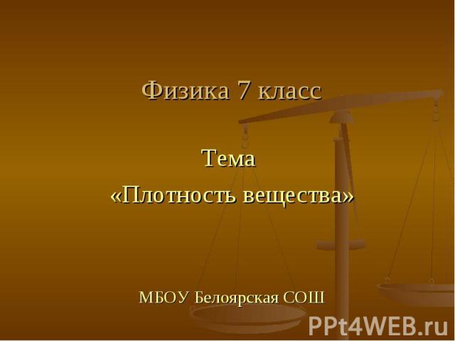 Физика 7 класс Тема «Плотность вещества» МБОУ Белоярская СОШ