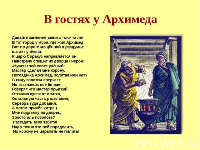 В гостях у Архимеда Давайте заглянем сквозь тысячи лет В тот город у моря, где жил Архимед. Вот по дороге мощённой в раздумье шагает учёный. К царю Сиракуз направляется он. Навстречу спешит из дворца Гиерон: -Нужен твой совет учёный: Мастер сделал м…