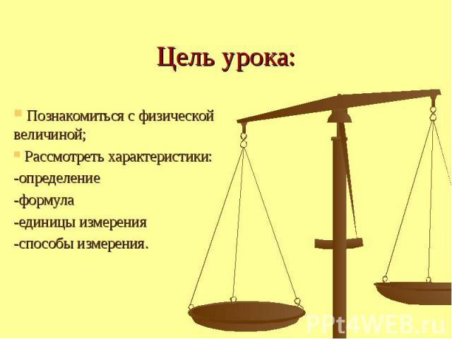 Цель урока: Познакомиться с физической величиной; Рассмотреть характеристики: -определение -формула -единицы измерения -способы измерения.