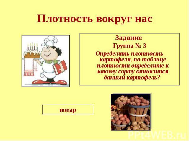 Плотность вокруг нас Задание Группа № 3 Определить плотность картофеля, по таблице плотности определите к какому сорту относится данный картофель?