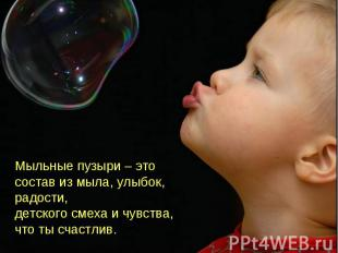 Мыльные пузыри – это состав из мыла, улыбок, радости, детского смеха и чувства,
