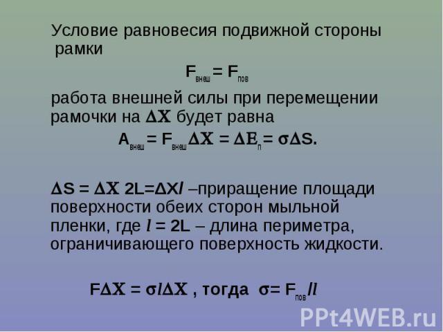 Условие равновесия подвижной стороны рамки Условие равновесия подвижной стороны рамки Fвнеш = Fпов работа внешней силы при перемещении рамочки на будет равна Авнеш = Fвнеш = п = S. S = 2L=ΔXl –приращение площади поверхности обеих сторон мыльной плен…
