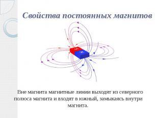 Свойства постоянных магнитов Вне магнита магнитные линии выходят из северного по