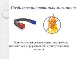 Свойства постоянных магнитов При сильном нагревании магнитные свойства исчезают