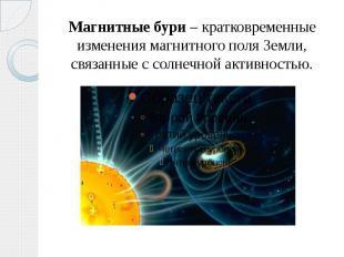 Магнитные бури – кратковременные изменения магнитного поля Земли, связанные с со