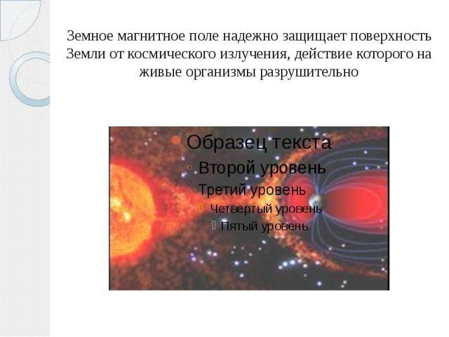Земное магнитное поле надежно защищает поверхность Земли от космического излучения, действие которого на живые организмы разрушительно