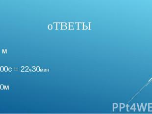 оТВЕТЫ 1. 153 м 2. 81000с = 22ч30мин 3. 2500м