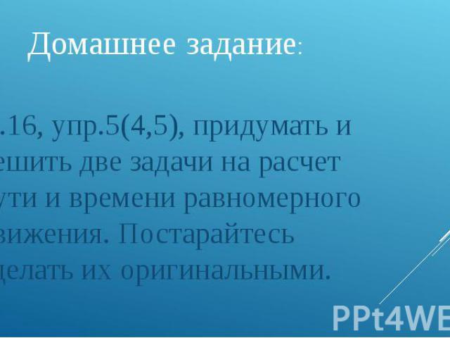 Домашнее задание: П.16, упр.5(4,5), придумать и решить две задачи на расчет пути и времени равномерного движения. Постарайтесь сделать их оригинальными.