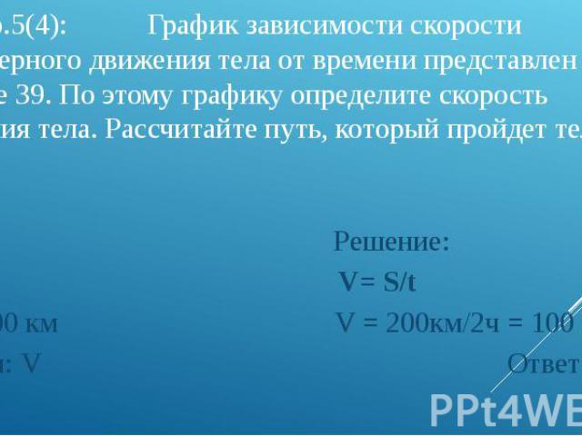3). Упр.5(4): График зависимости скорости равномерного движения тела от времени представлен на рисунке 39. По этому графику определите скорость движения тела. Рассчитайте путь, который пройдет тело за 2ч, 4ч. Дано: Решение: t = 2ч V= S/t S = 200 км …